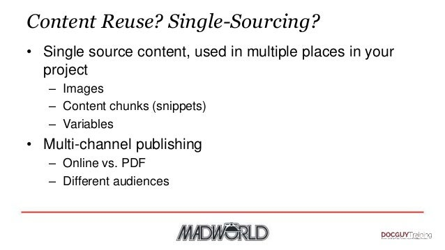 Content Reuse? Single-Sourcing? • Single source content, used in multiple places in your project – Images – Content chunks...