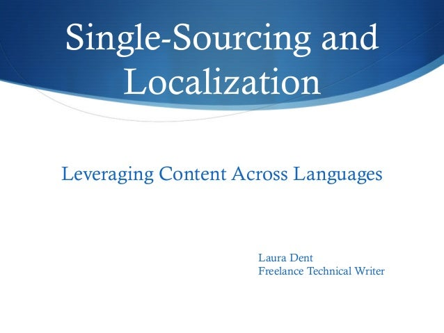 Single-Sourcing and Localization Leveraging Content Across Languages Laura Dent Freelance Technical Writer
