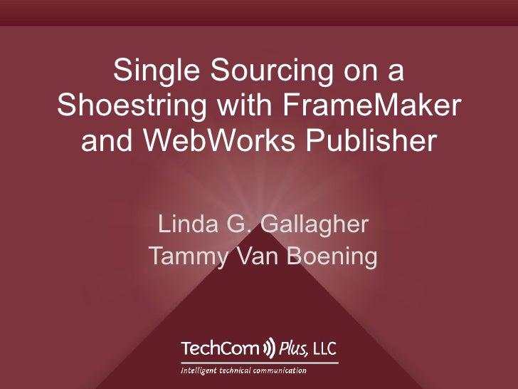 Single Sourcing on a Shoestring with FrameMaker and WebWorks Publisher Linda G. Gallagher Tammy Van Boening