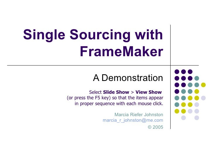 Single Sourcing with FrameMaker A Demonstration Marcia Riefer Johnston [email_address] ©  2005 Select  Slide Show  >  View...