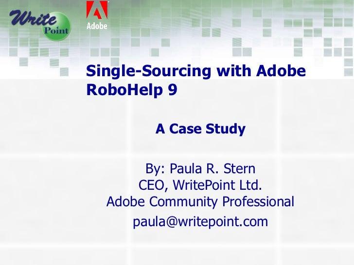 Single-Sourcing with Adobe RoboHelp 9 A Case Study By: Paula R. Stern CEO, WritePoint Ltd. Adobe Community Professional [e...