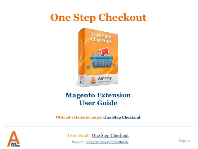Page 1 One Step Checkout Magento Extension User Guide Official extension page: One Step Checkout Support: http://amasty.co...