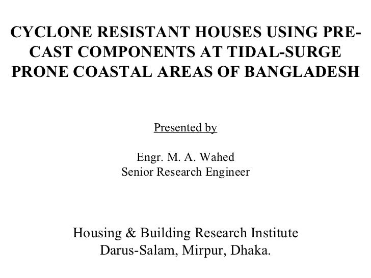 CYCLONE RESISTANT HOUSES USING PRE-CAST COMPONENTS AT TIDAL-SURGE PRONE COASTAL AREAS OF BANGLADESH Presented by Engr. M. ...