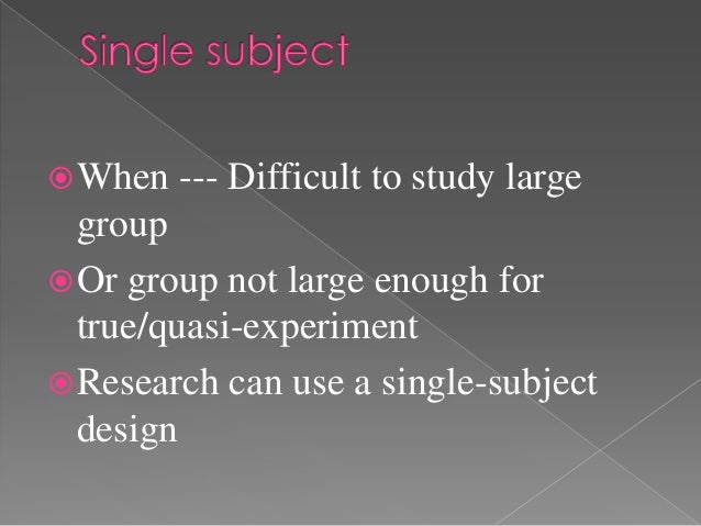  When   --- Difficult to study large  group Or group not large enough for  true/quasi-experiment Research can use a sin...