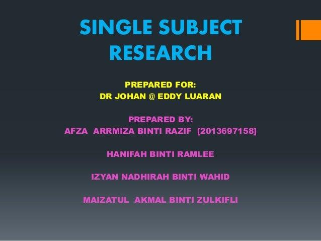 SINGLE SUBJECT RESEARCH PREPARED FOR: DR JOHAN @ EDDY LUARAN PREPARED BY: AFZA ARRMIZA BINTI RAZIF [2013697158] HANIFAH BI...