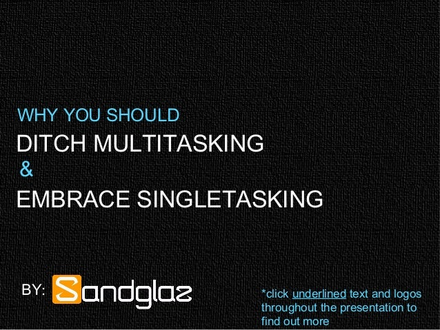 DITCH MULTITASKING EMBRACE SINGLETASKING WHY YOU SHOULD & BY: *click underlined text and logos throughout the presentation...