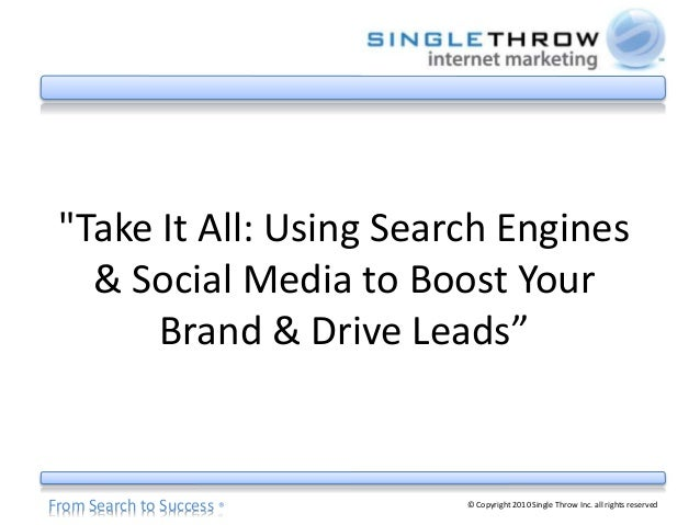 "From Search to Success ® © Copyright 2010 Single Throw Inc. all rights reserved ""Take It All: Using Search Engines & Socia..."