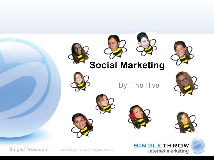 Social Marketing  By: The Hive SingleThrow.com   © 2011 Single Throw Inc. All rights reserved.