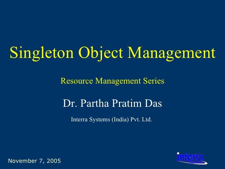 November 7, 2005 Singleton Object Management Dr. Partha Pratim Das Interra Systems (India) Pvt. Ltd.   Resource Management...