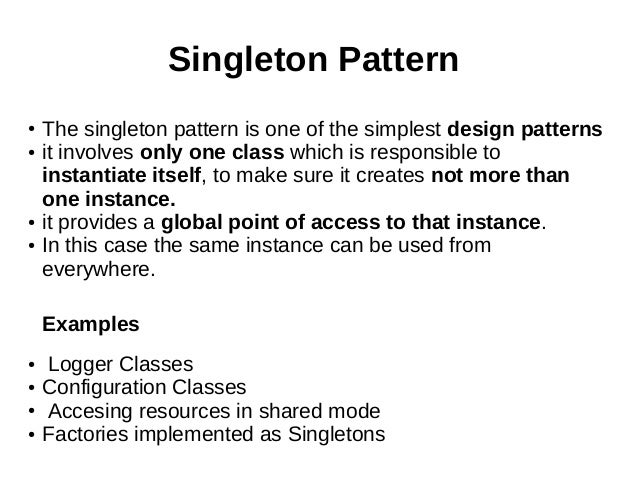 Singleton Pattern ● The singleton pattern is one of the simplest design patterns ● it involves only one class which is res...