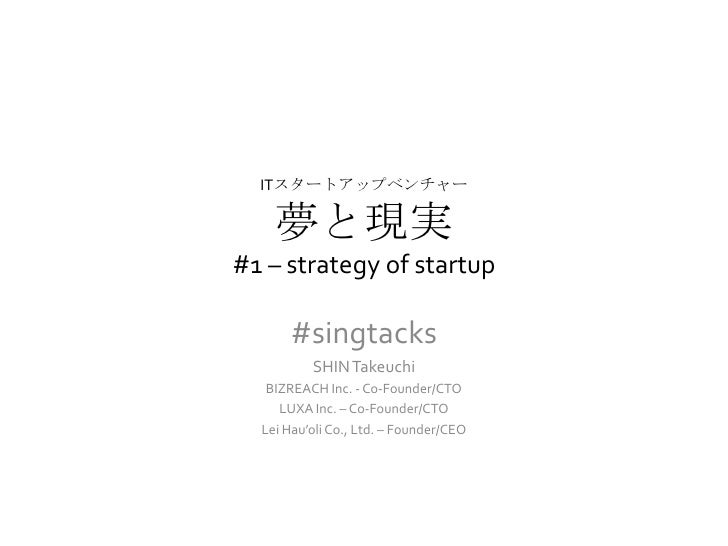 ITスタートアップベンチャー    夢と現実#1 – strategy of startup      #singtacks          SHIN Takeuchi   BIZREACH Inc. - Co-Founder/CTO    ...