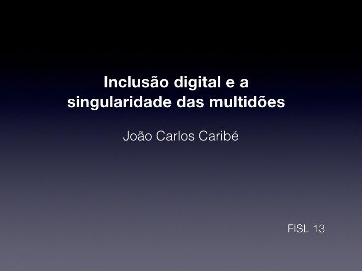 Inclusão digital e asingularidade das multidões      João Carlos Caribé                              FISL 13