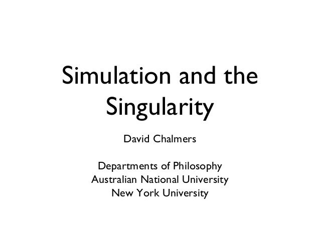 Simulation and the Singularity David Chalmers Departments of Philosophy Australian National University New York University