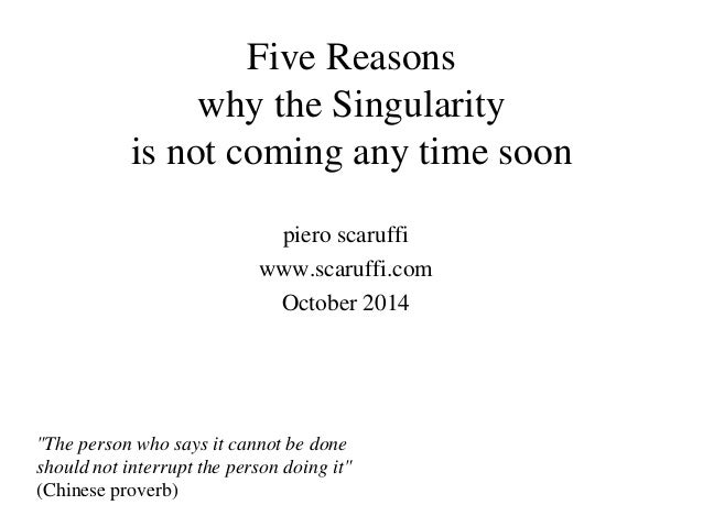 "Five Reasons why the Singularity is not coming any time soon piero scaruffi www.scaruffi.com October 2014 ""The person who ..."