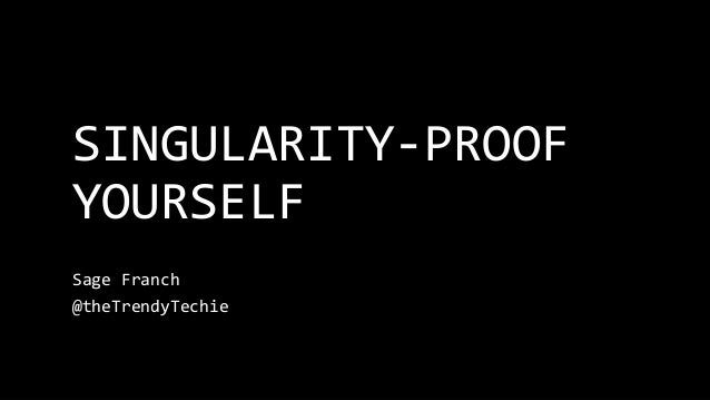 SINGULARITY-PROOF YOURSELF Sage Franch @theTrendyTechie