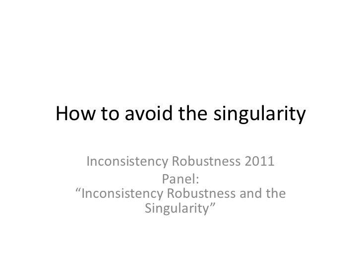 """How to avoid the singularity<br />Inconsistency Robustness 2011<br />Panel: """"Inconsistency Robustness and the Singularity""""..."""