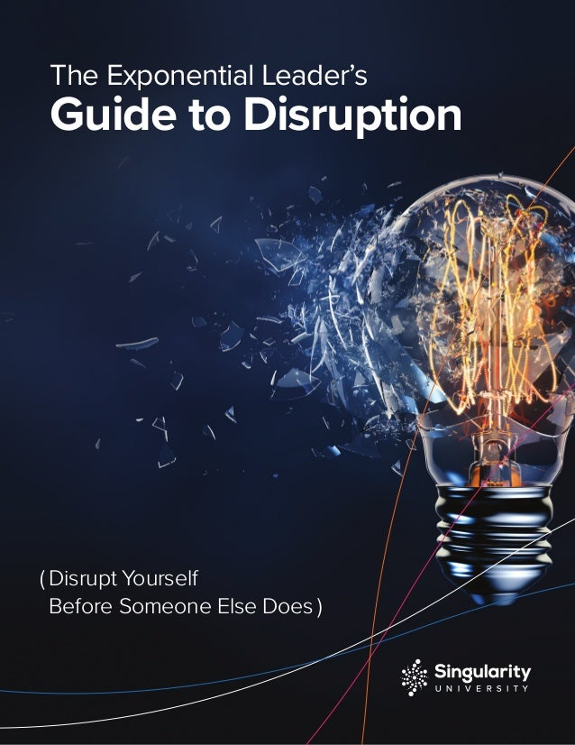 The Exponential Leader's Guide to Disruption ( Disrupt Yourself Before Someone Else Does )