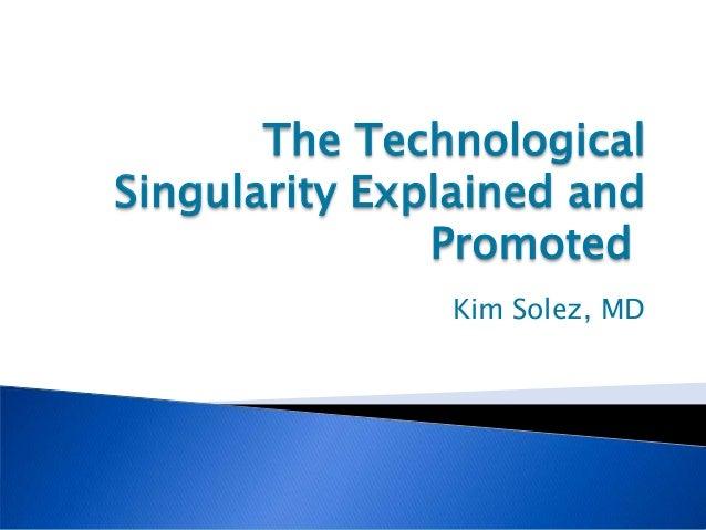 The TechnologicalSingularity Explained and               Promoted               Kim Solez, MD
