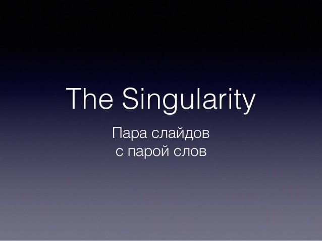 The Singularity Пара слайдов с парой слов