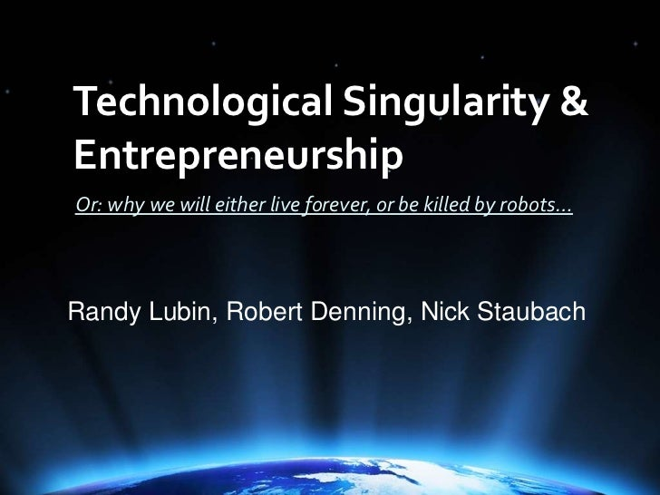 Technological Singularity & Entrepreneurship<br />Or: why we will either live forever, or be killed by robots…<br />Randy ...