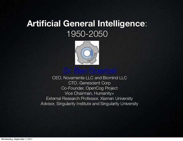 Artificial General Intelligence:1950-2050Dr. Ben GoertzelCEO, Novamente LLC and Biomind LLCCTO, Genescient CorpCo-Foun...