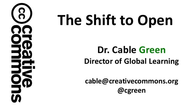 Dr. Cable Green Director of Global Learning cable@creativecommons.org @cgreen The Shift to Open