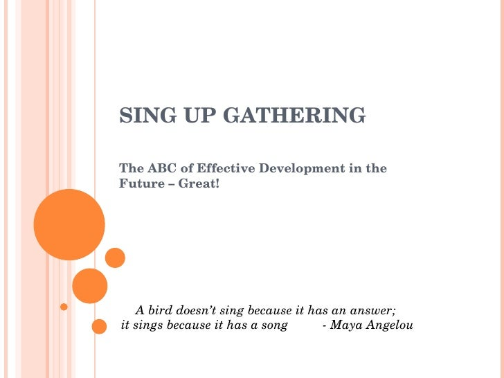 SING UP GATHERING The ABC of Effective Development in the Future – Great! A bird doesn't sing because it has an answer;  i...