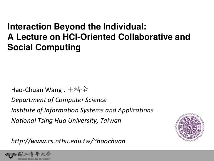 Interaction Beyond the Individual:A Lecture on HCI-Oriented Collaborative andSocial ComputingHao-Chuan Wang . 王浩全Departmen...