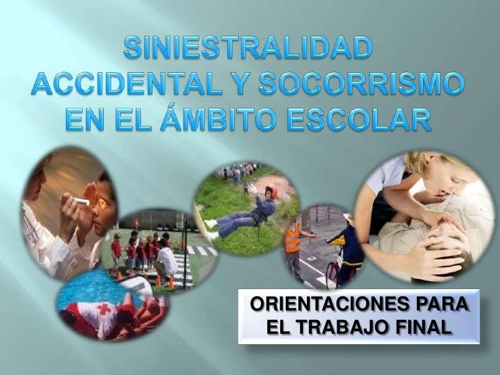 SINIESTRALIDAD ACCIDENTAL Y SOCORRISMO EN EL ÁMBITO ESCOLAR<br />ORIENTACIONES PARA EL TRABAJO FINAL<br />