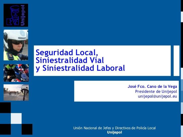 Unión Nacional de Jefes y Directivos de Policía Local Unijepol José Fco. Cano de la Vega Presidente de Unijepol [email_add...