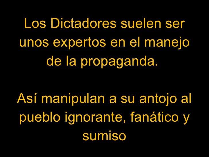 Los Dictadores suelen ser unos expertos en el manejo de la propaganda.  Así manipulan a su antojo al pueblo ignorante, fan...