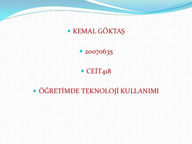  KEMAL GÖKTAŞ            20070635            CEİT418 ÖĞRETİMDE TEKNOLOJİ KULLANIMI