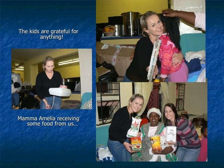 <ul><li>The kids are grateful for anything!  </li></ul><ul><li>Mamma Amelia receiving some food from us… </li></ul>
