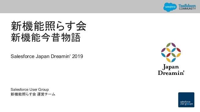 新機能照らす会 新機能今昔物語 Salesforce Japan Dreamin' 2019 Salesforce User Group 新機能照らす会 運営チーム
