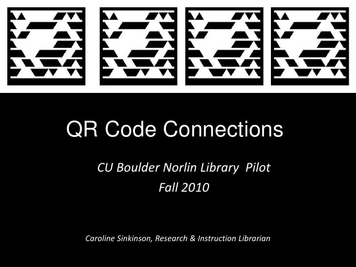 QR Code Connections<br />CU Boulder Norlin Library  Pilot <br />Fall 2010<br />Caroline Sinkinson, Research & Instruction ...