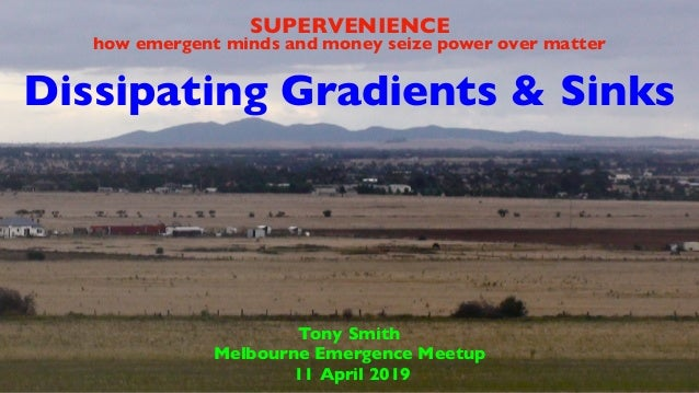 Dissipating Gradients & Sinks Tony Smith Melbourne Emergence Meetup 11 April 2019 SUPERVENIENCE how emergent minds and mon...