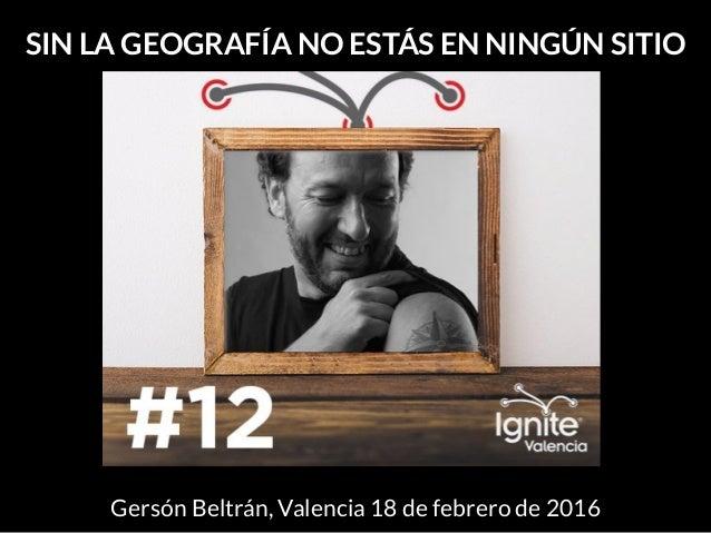 SIN LA GEOGRAFÍA NO ESTÁS EN NINGÚN SITIO Gersón Beltrán, Valencia 18 de febrero de 2016