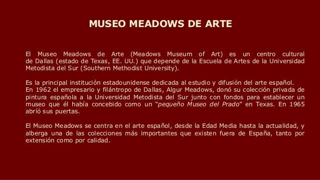 El Museo Meadows de Arte (Meadows Museum of Art) es un centro cultural de Dallas (estado de Texas, EE. UU.) que depende de...