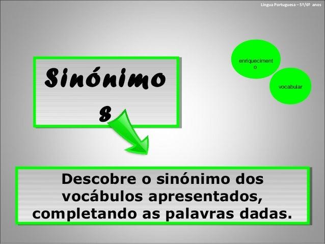 SinónimosSinónimosLíngua Portuguesa – 5º/6º anosDescobre o sinónimo dosvocábulos apresentados,completando as palavras dada...