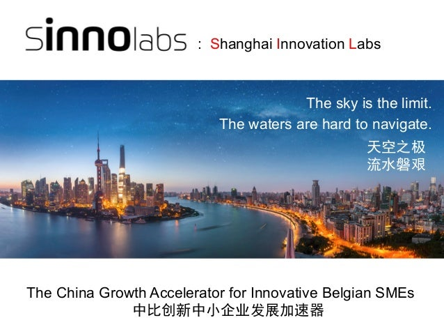 The sky is the limit. The waters are hard to navigate. The China Growth Accelerator for Innovative Belgian SMEs 天空之极 流水磐艰 ...