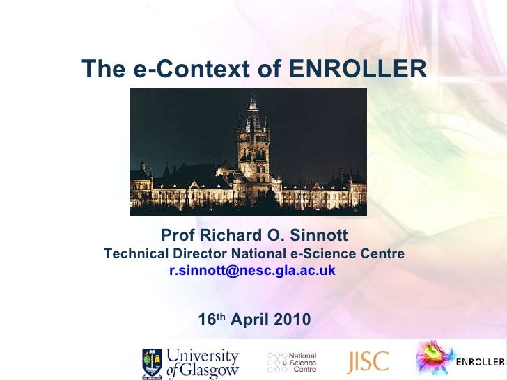 The e-Context of ENROLLER Prof Richard O. Sinnott Technical Director National e-Science Centre [email_address]   16 th  Ap...