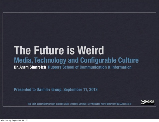 The Future is Weird Media, Technology and Configurable Culture Dr. Aram Sinnreich Rutgers School of Communication & Informa...