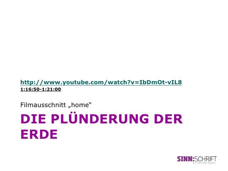 "http://www.youtube.com/watch?v=IbDmOt-vIL81:16:50-1:21:00Filmausschnitt ""home""DIE PLÜNDERUNG DERERDE"
