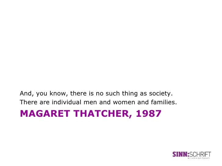And, you know, there is no such thing as society.There are individual men and women and families.MAGARET THATCHER, 1987