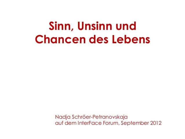 Sinn, Unsinn und Chancen des Lebens Nadja Schröer-Petranovskaja auf dem InterFace Forum, September 2012