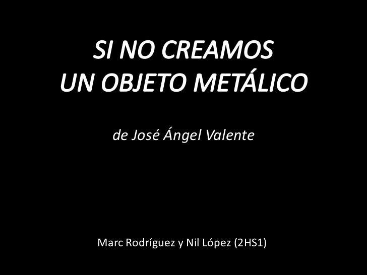 SI NO CREAMOS<br />UN OBJETO METÁLICO<br />de José Ángel Valente <br />Marc Rodríguez y Nil López (2HS1)<br />