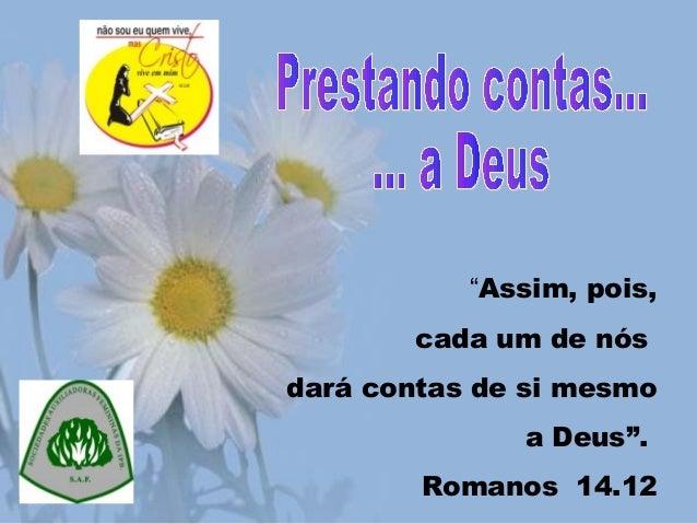 """""""Assim, pois,cada um de nósdará contas de si mesmoa Deus"""".Romanos 14.12"""