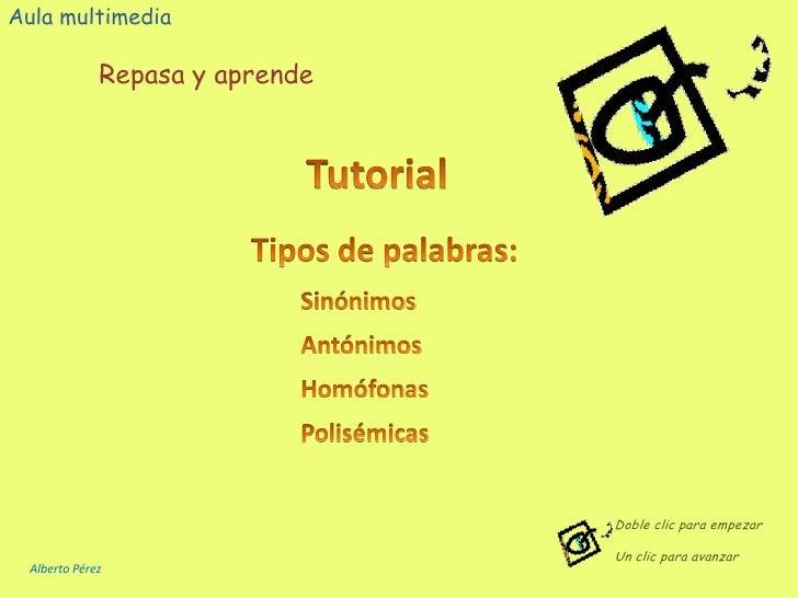 Aula multimedia Repasa y aprende Tutorial Tipos de palabras: Sinónimos Antónimos Homófonas Polisémicas Doble clic para emp...