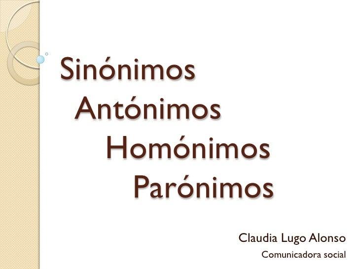 Sinónimos Antónimos   Homónimos     Parónimos           Claudia Lugo Alonso               Comunicadora social