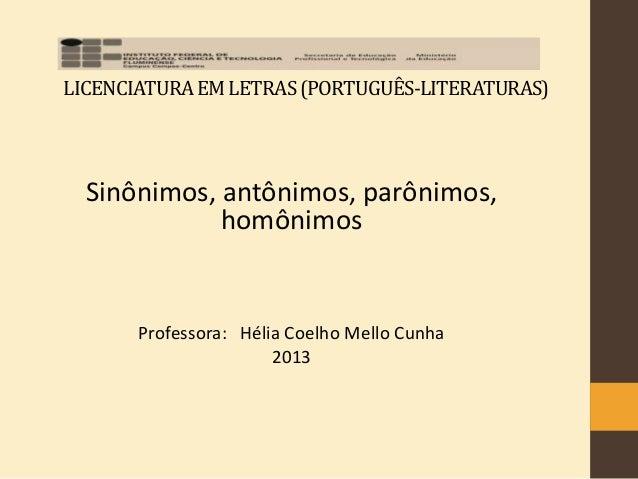 LICENCIATURAEMLETRAS(PORTUGUÊS-LITERATURAS) Sinônimos, antônimos, parônimos, homônimos Professora: Hélia Coelho Mello Cunh...